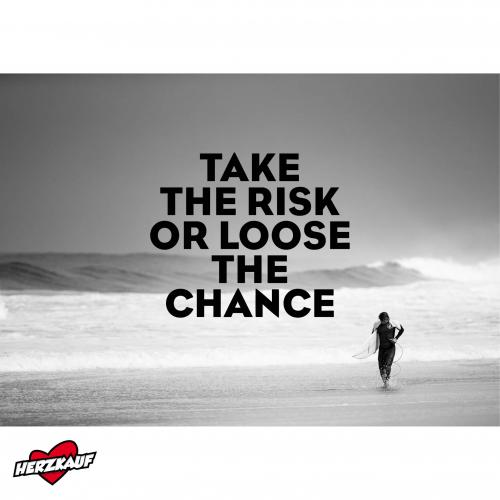 TAKE THE RISK OR LOOSE THE CHANCE